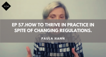 Ep 57. How To Thrive in Practice In Spite Of Changing Regulations. Paula Hann